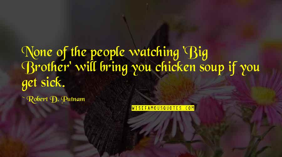 Big Brother Watching You Quotes By Robert D. Putnam: None of the people watching 'Big Brother' will