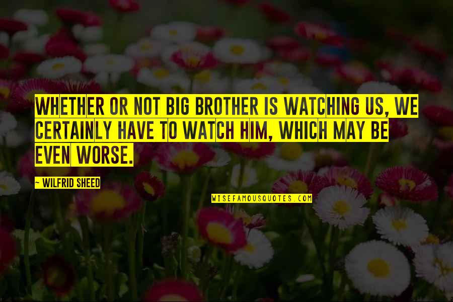 Big Brother Watching You Quotes By Wilfrid Sheed: Whether or not Big Brother is watching us,