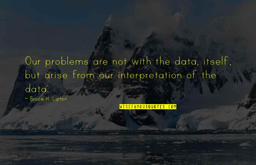 Big Brothers Tumblr Quotes By Bruce H. Lipton: Our problems are not with the data, itself,