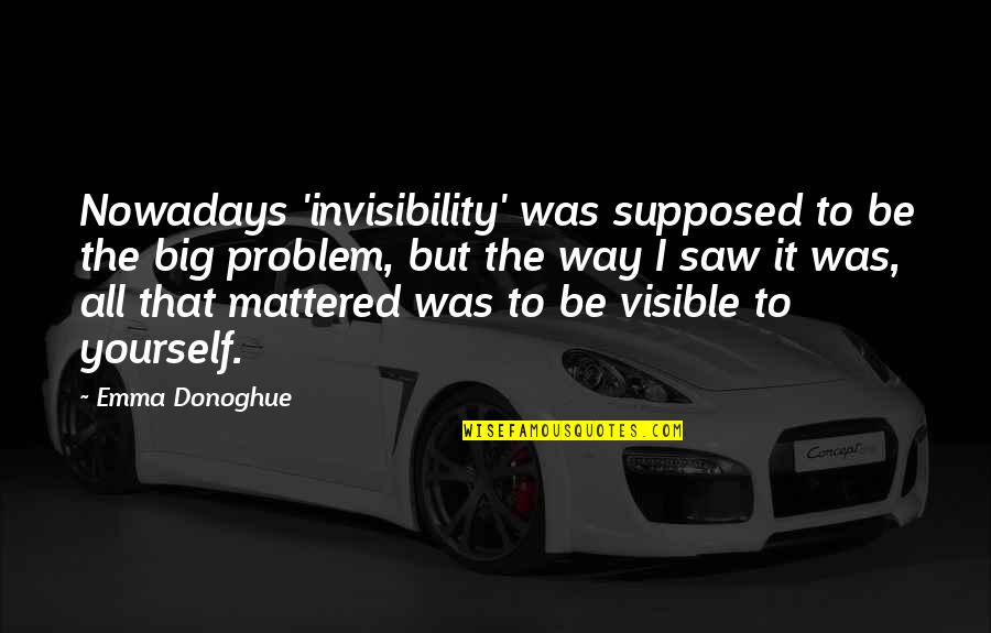 Big But Quotes By Emma Donoghue: Nowadays 'invisibility' was supposed to be the big