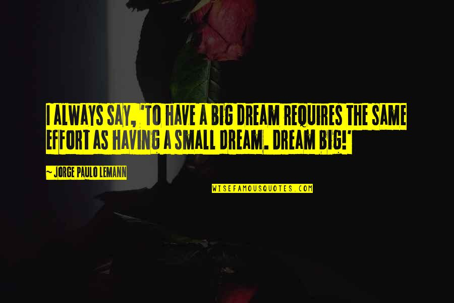 Big Effort Quotes By Jorge Paulo Lemann: I always say, 'To have a big dream