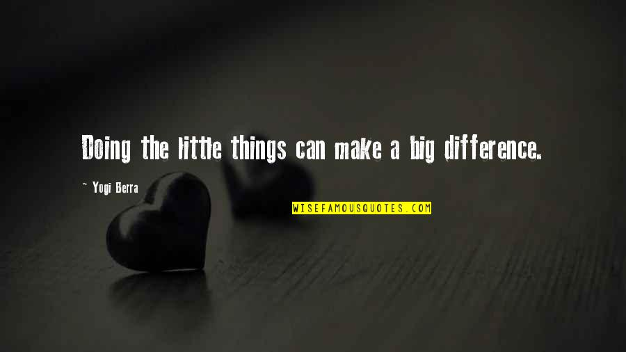 Big Effort Quotes By Yogi Berra: Doing the little things can make a big