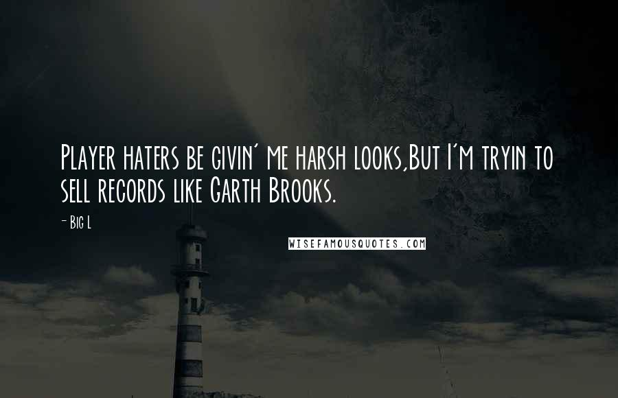 Big L quotes: Player haters be givin' me harsh looks,But I'm tryin to sell records like Garth Brooks.
