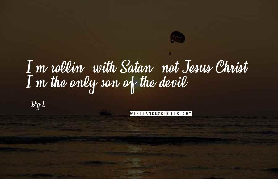 Big L quotes: I'm rollin' with Satan, not Jesus Christ. I'm the only son of the devil.