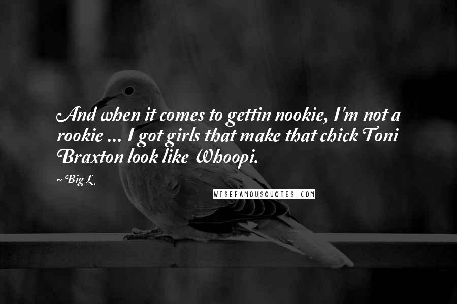 Big L quotes: And when it comes to gettin nookie, I'm not a rookie ... I got girls that make that chick Toni Braxton look like Whoopi.