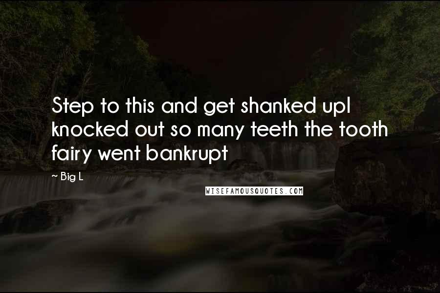 Big L quotes: Step to this and get shanked upI knocked out so many teeth the tooth fairy went bankrupt