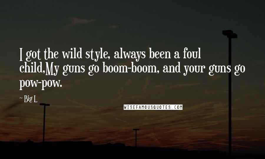 Big L quotes: I got the wild style, always been a foul child,My guns go boom-boom, and your guns go pow-pow.