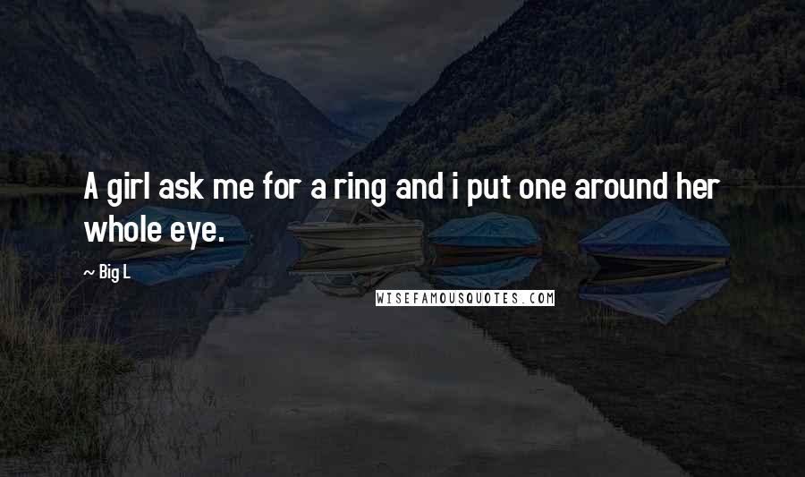 Big L quotes: A girl ask me for a ring and i put one around her whole eye.