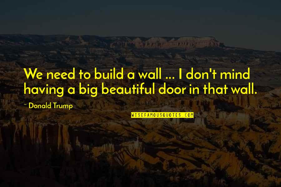 Big N Beautiful Quotes By Donald Trump: We need to build a wall ... I