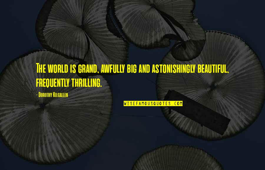 Big N Beautiful Quotes By Dorothy Kilgallen: The world is grand, awfully big and astonishingly