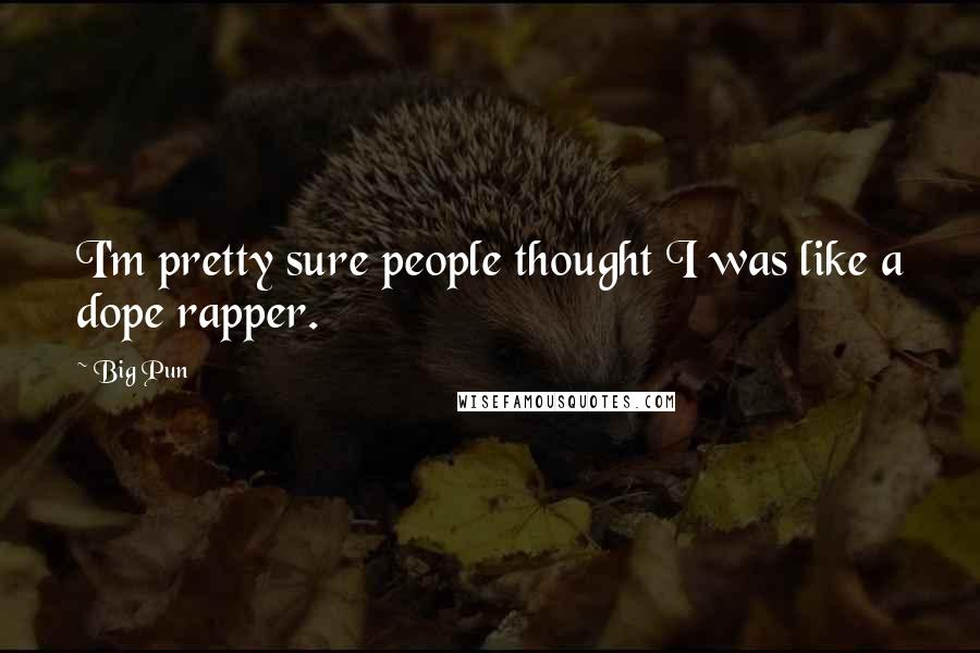 Big Pun quotes: I'm pretty sure people thought I was like a dope rapper.
