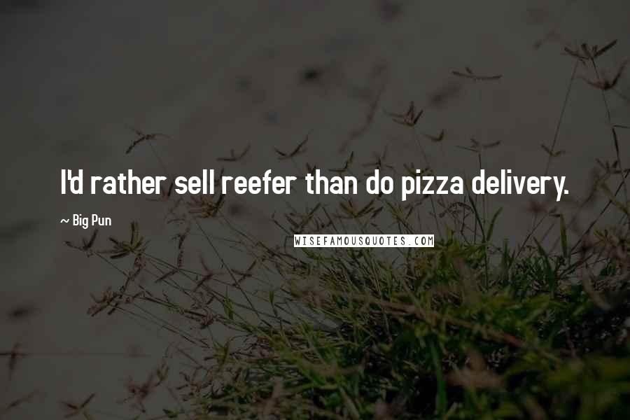 Big Pun quotes: I'd rather sell reefer than do pizza delivery.