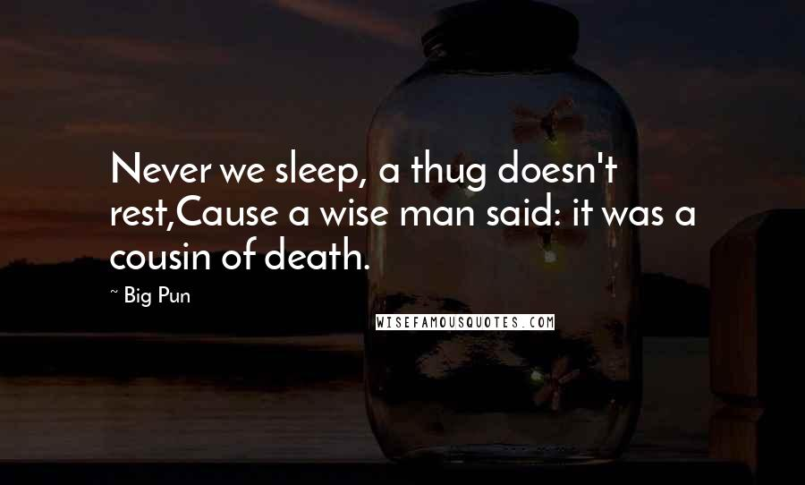 Big Pun quotes: Never we sleep, a thug doesn't rest,Cause a wise man said: it was a cousin of death.