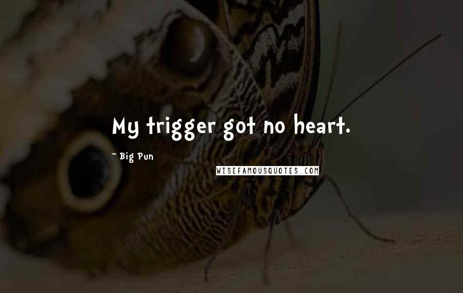 Big Pun quotes: My trigger got no heart.