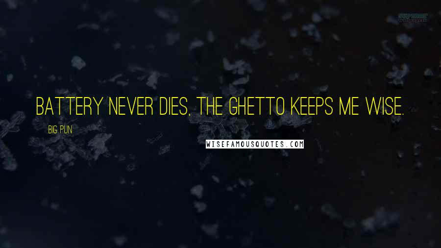 Big Pun quotes: Battery never dies, the ghetto keeps me wise.