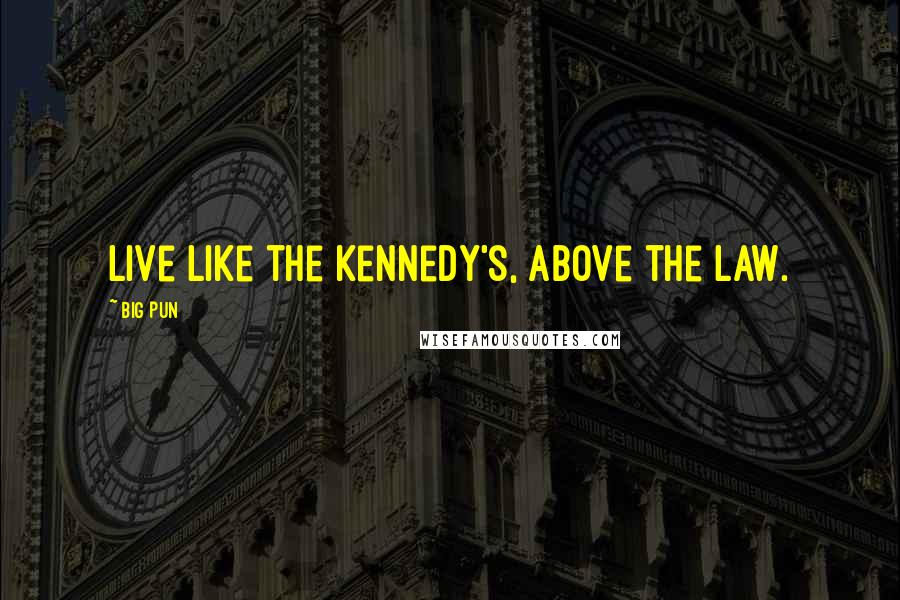Big Pun quotes: Live like the Kennedy's, above the law.
