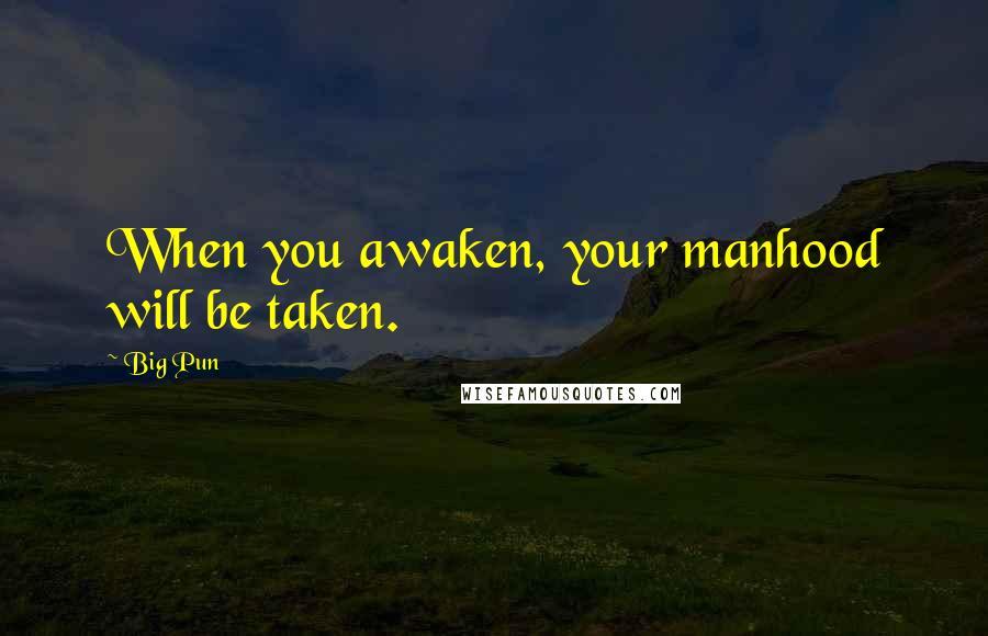Big Pun quotes: When you awaken, your manhood will be taken.