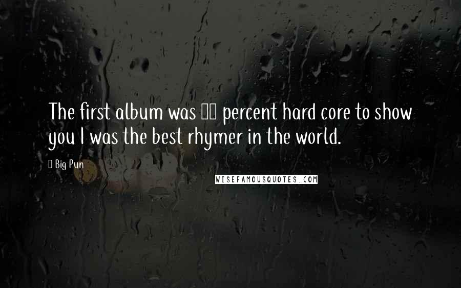 Big Pun quotes: The first album was 99 percent hard core to show you I was the best rhymer in the world.