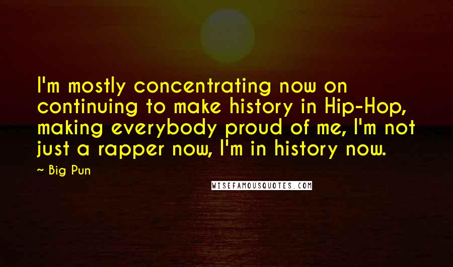 Big Pun quotes: I'm mostly concentrating now on continuing to make history in Hip-Hop, making everybody proud of me, I'm not just a rapper now, I'm in history now.