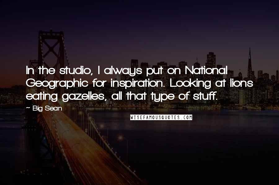 Big Sean quotes: In the studio, I always put on National Geographic for inspiration. Looking at lions eating gazelles, all that type of stuff.