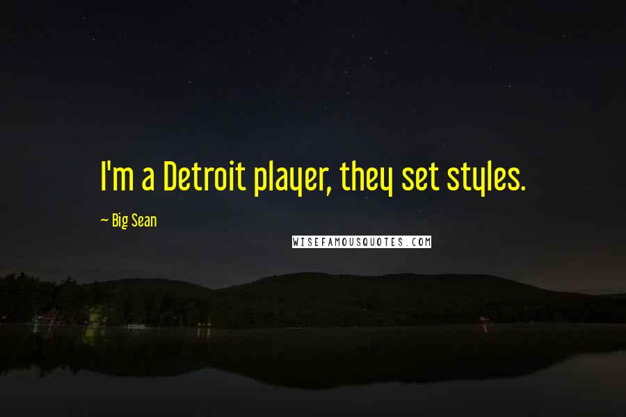 Big Sean quotes: I'm a Detroit player, they set styles.