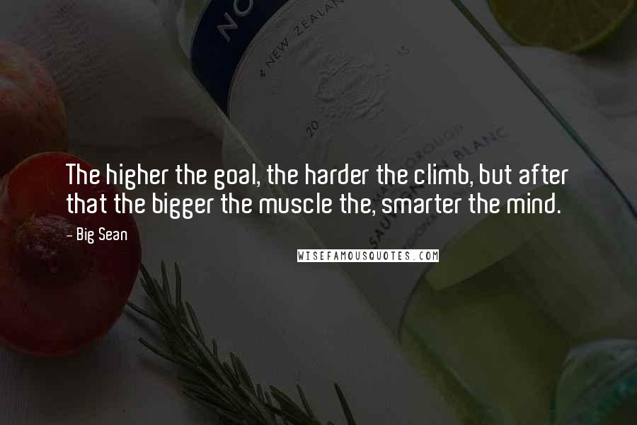 Big Sean quotes: The higher the goal, the harder the climb, but after that the bigger the muscle the, smarter the mind.