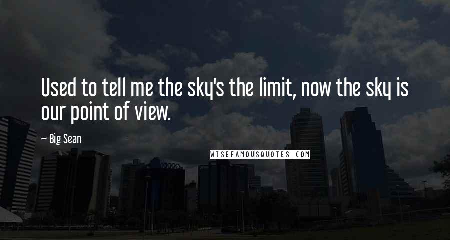 Big Sean quotes: Used to tell me the sky's the limit, now the sky is our point of view.
