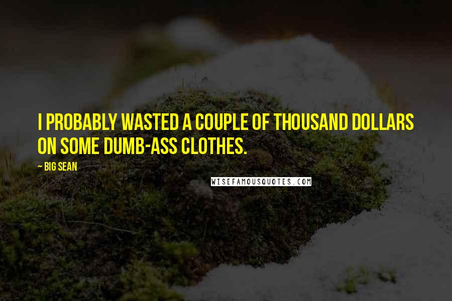 Big Sean quotes: I probably wasted a couple of thousand dollars on some dumb-ass clothes.