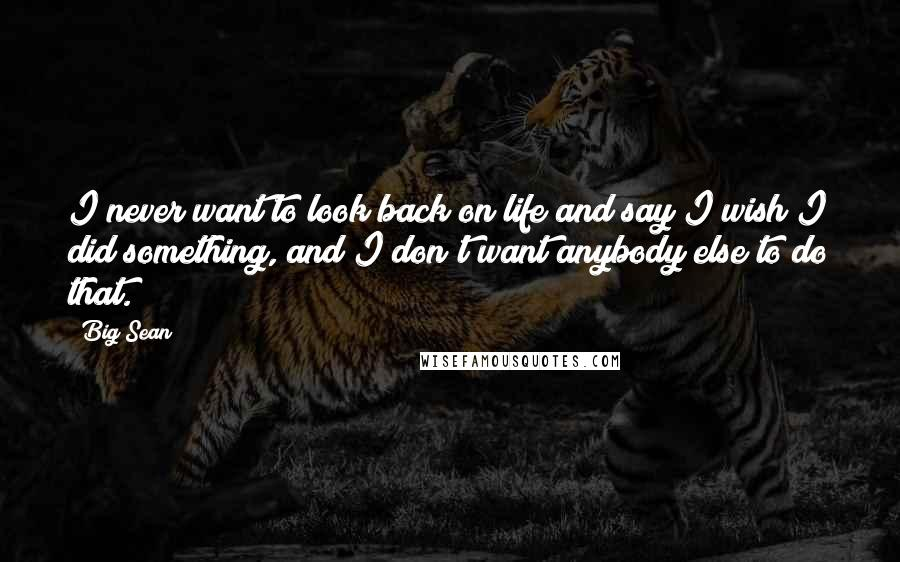 Big Sean quotes: I never want to look back on life and say I wish I did something, and I don't want anybody else to do that.