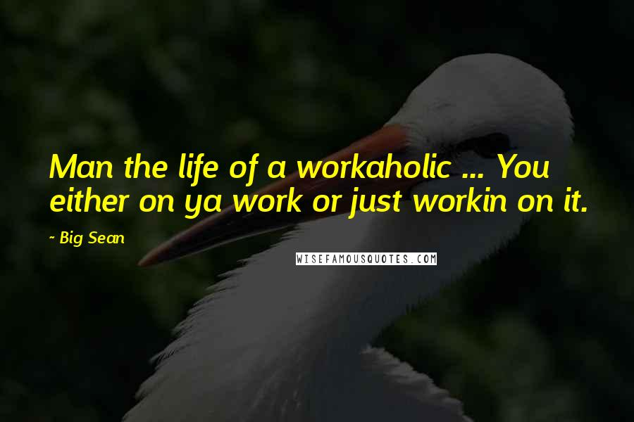 Big Sean quotes: Man the life of a workaholic ... You either on ya work or just workin on it.