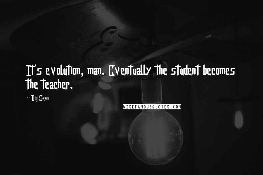 Big Sean quotes: It's evolution, man. Eventually the student becomes the teacher.