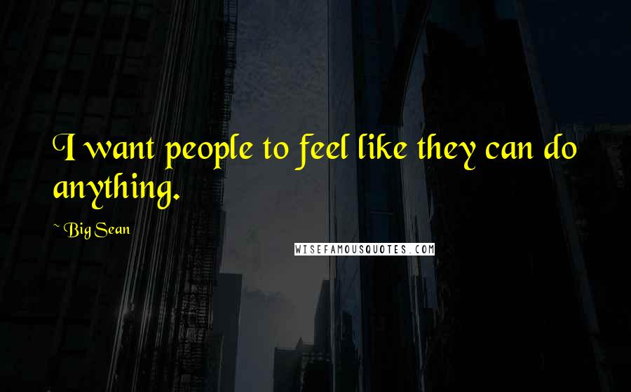 Big Sean quotes: I want people to feel like they can do anything.
