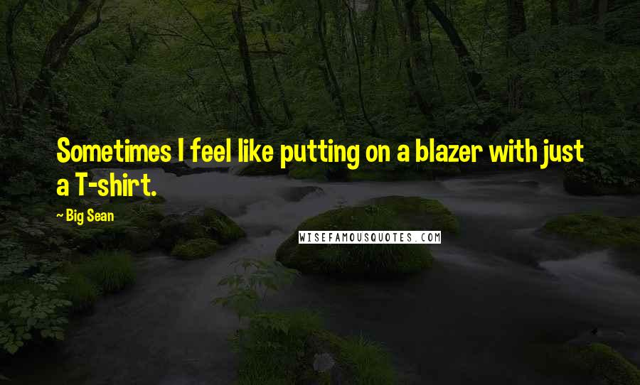 Big Sean quotes: Sometimes I feel like putting on a blazer with just a T-shirt.