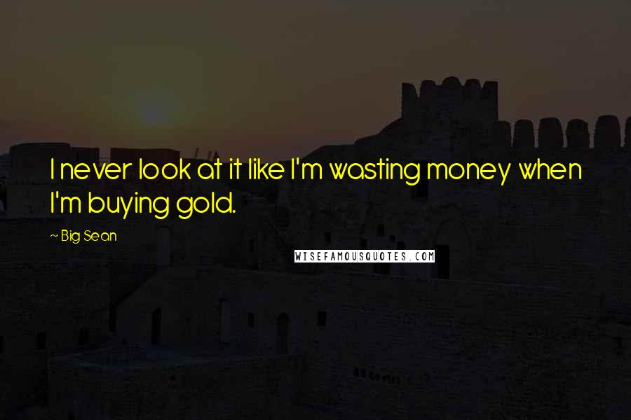 Big Sean quotes: I never look at it like I'm wasting money when I'm buying gold.