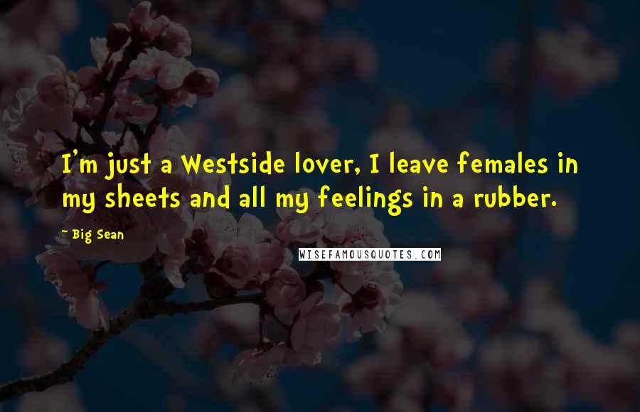 Big Sean quotes: I'm just a Westside lover, I leave females in my sheets and all my feelings in a rubber.