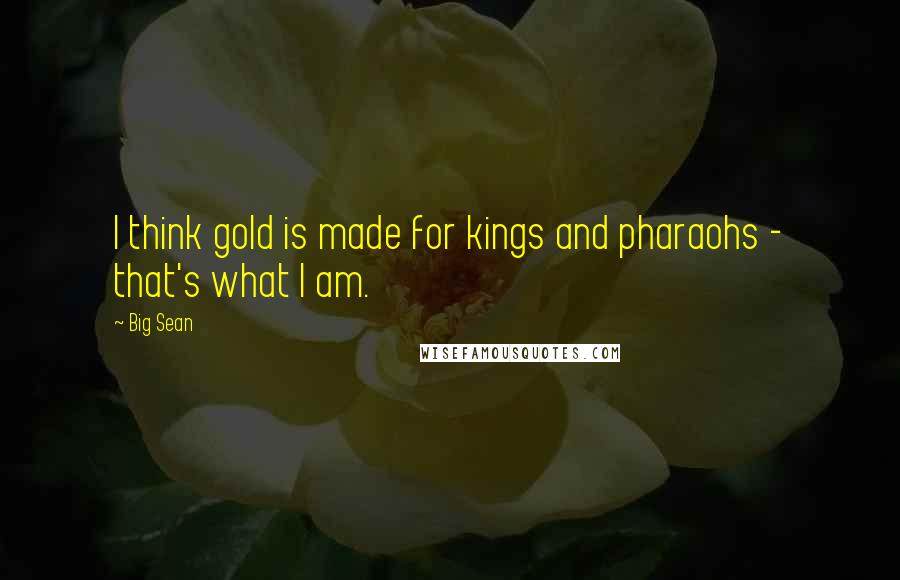 Big Sean quotes: I think gold is made for kings and pharaohs - that's what I am.