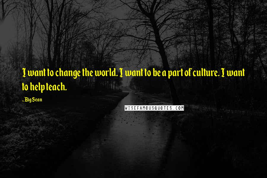 Big Sean quotes: I want to change the world. I want to be a part of culture. I want to help teach.