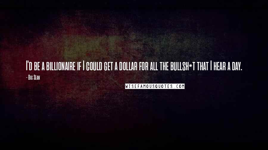 Big Sean quotes: I'd be a billionaire if I could get a dollar for all the bullsh*t that I hear a day.