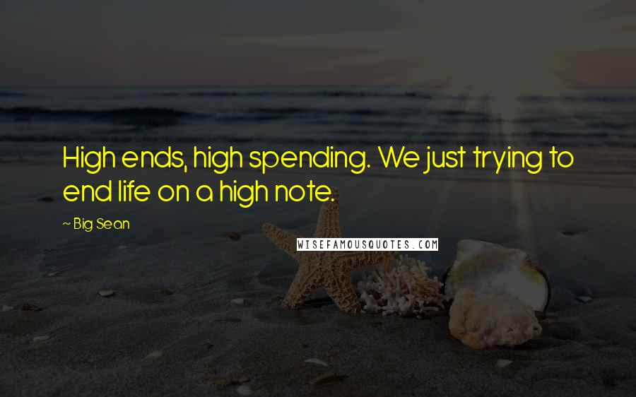 Big Sean quotes: High ends, high spending. We just trying to end life on a high note.