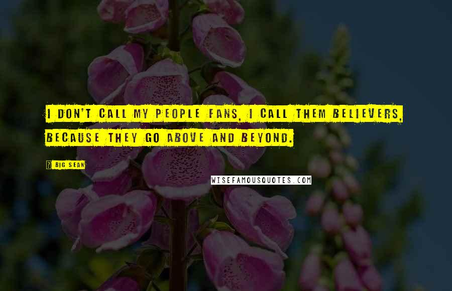 Big Sean quotes: I don't call my people fans, I call them believers, because they go above and beyond.