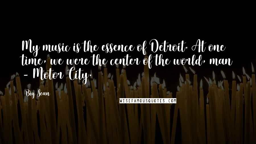 Big Sean quotes: My music is the essence of Detroit. At one time, we were the center of the world, man - Motor City.