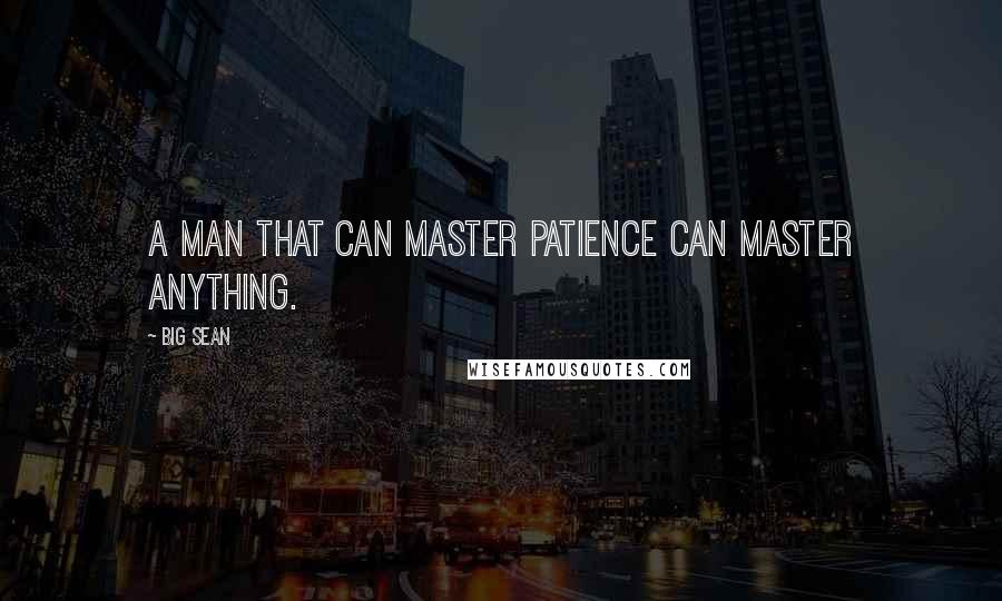 Big Sean quotes: A man that can master patience can master anything.