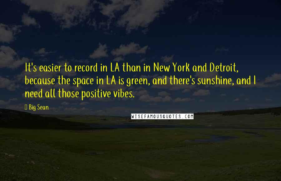 Big Sean quotes: It's easier to record in LA than in New York and Detroit, because the space in LA is green, and there's sunshine, and I need all those positive vibes.
