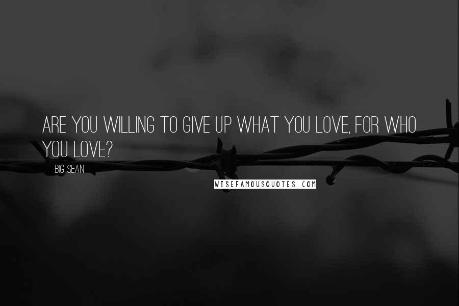 Big Sean quotes: Are you willing to give up what you love, for who you love?