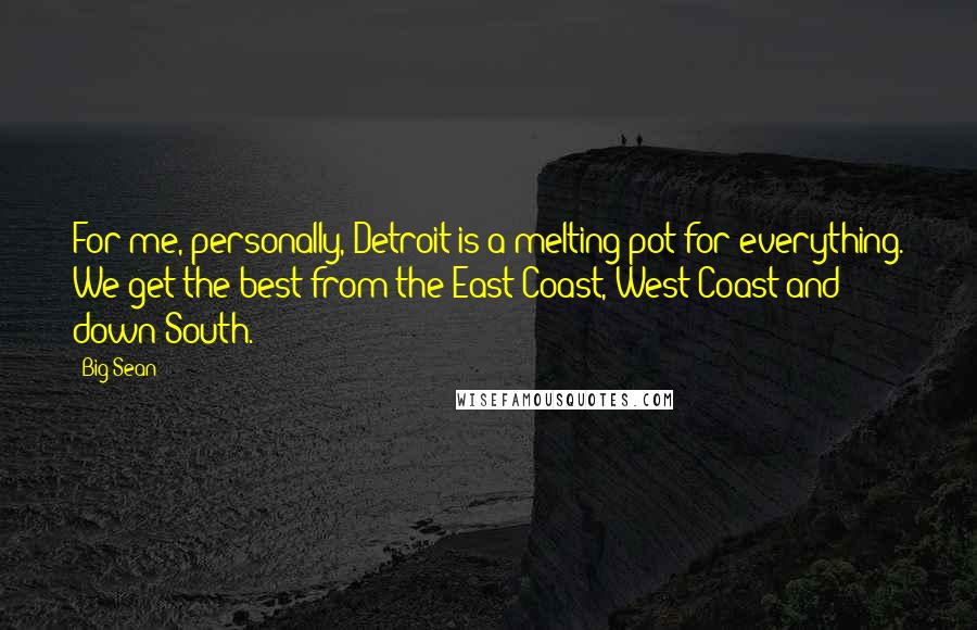Big Sean quotes: For me, personally, Detroit is a melting pot for everything. We get the best from the East Coast, West Coast and down South.