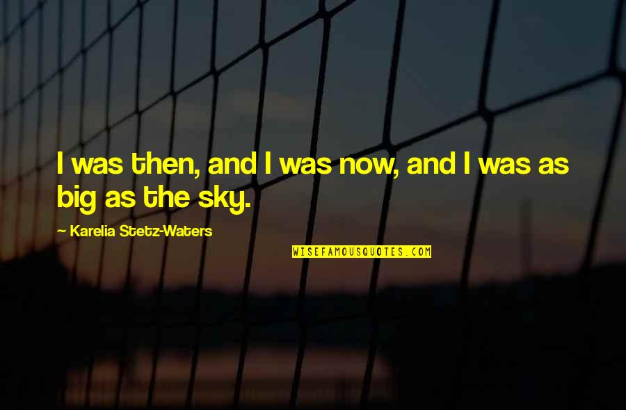 Big Sky Quotes By Karelia Stetz-Waters: I was then, and I was now, and