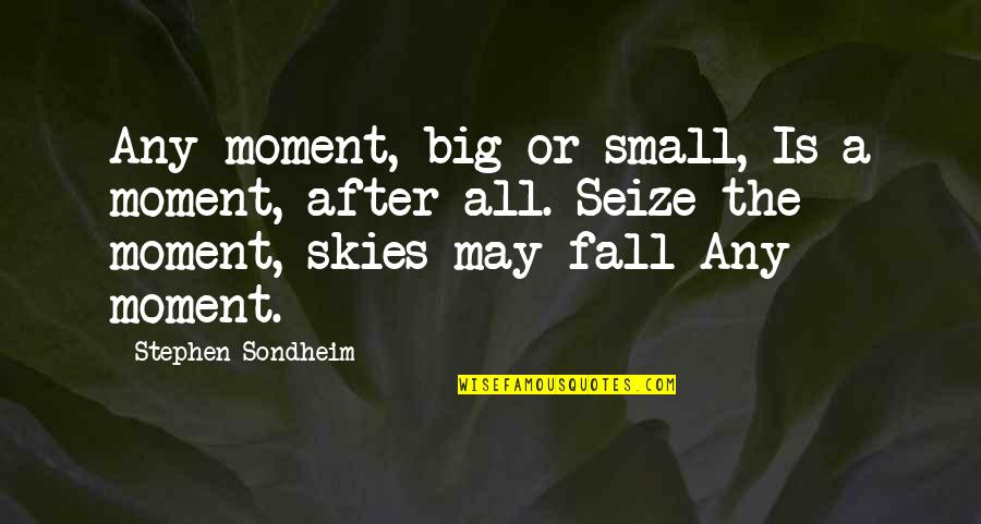 Big Sky Quotes By Stephen Sondheim: Any moment, big or small, Is a moment,