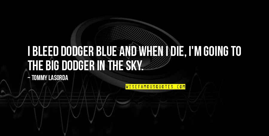 Big Sky Quotes By Tommy Lasorda: I bleed Dodger blue and when I die,