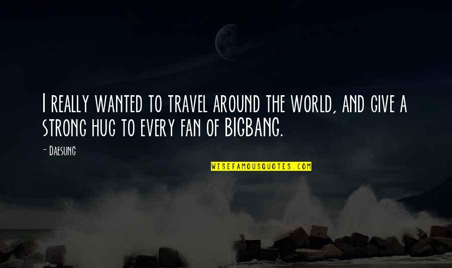 Bigbang Daesung Quotes By Daesung: I really wanted to travel around the world,