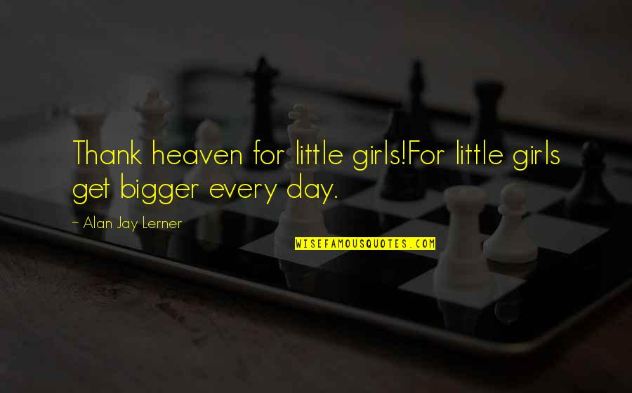 Bigger Girl Quotes By Alan Jay Lerner: Thank heaven for little girls!For little girls get